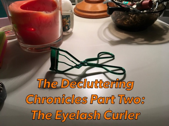 Decluttering Chronicles (aka the Life.Reboot through Less Crap) Part 2: The Green Eyelash Curler